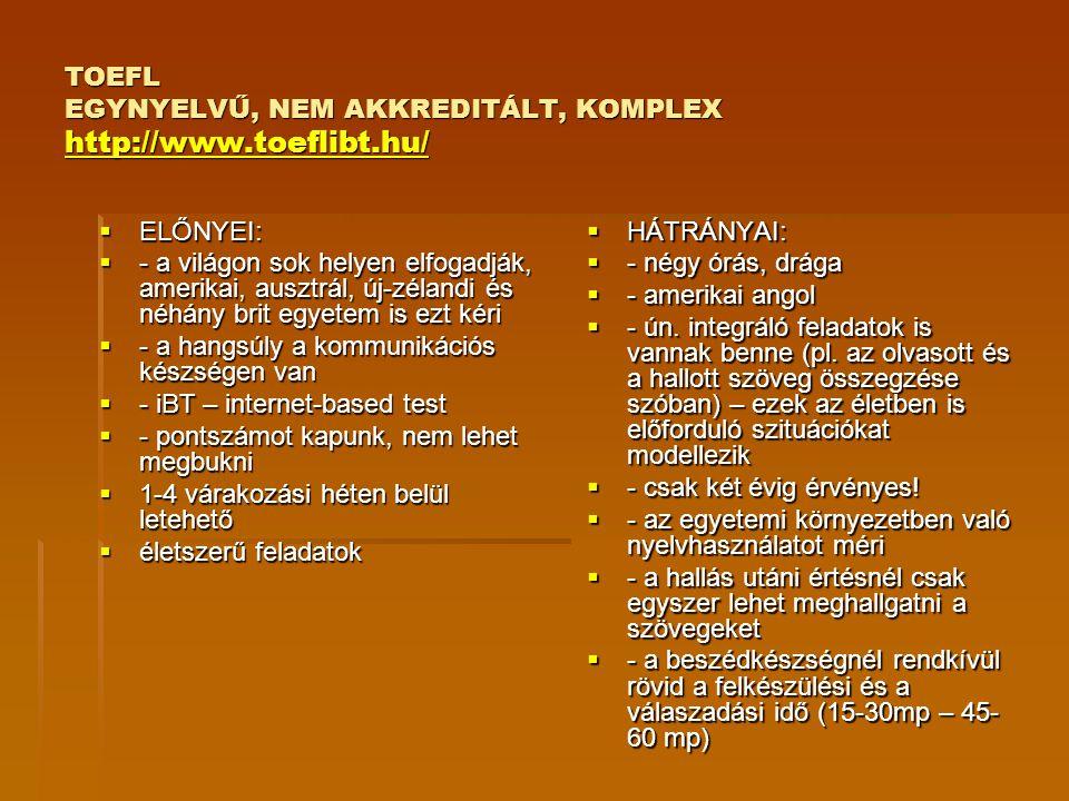TOEFL EGYNYELVŰ, NEM AKKREDITÁLT, KOMPLEX http://www.toeflibt.hu/ http://www.toeflibt.hu/  ELŐNYEI:  - a világon sok helyen elfogadják, amerikai, au
