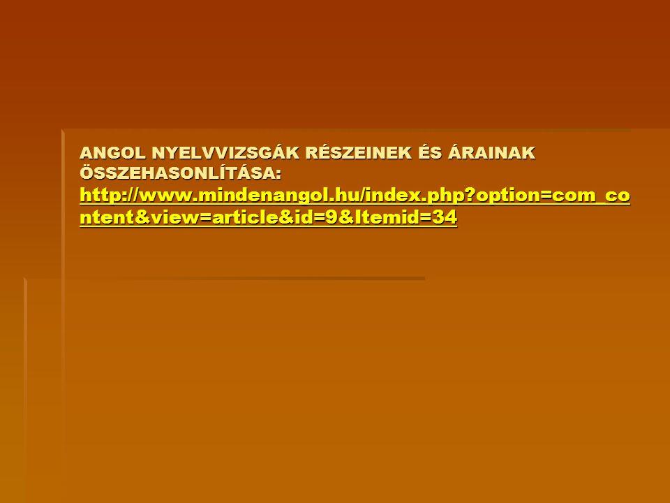 ANGOL NYELVVIZSGÁK RÉSZEINEK ÉS ÁRAINAK ÖSSZEHASONLÍTÁSA: http://www.mindenangol.hu/index.php?option=com_co ntent&view=article&id=9&Itemid=34 http://w