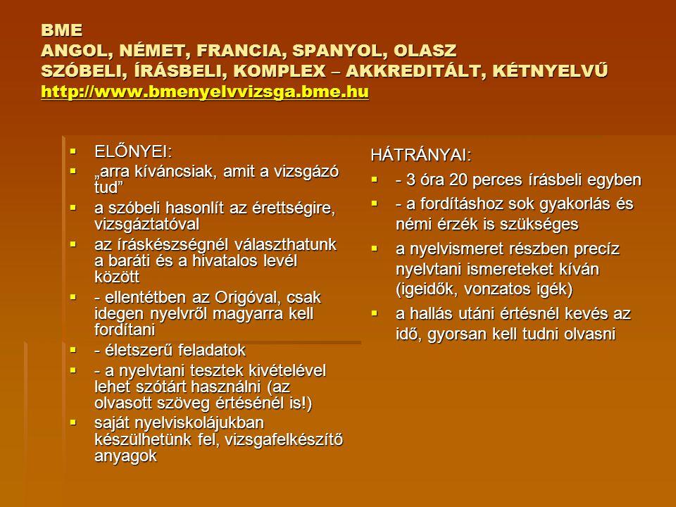 EURO ANGOL, NÉMET, AKKREDITÁLT, EGYNYELVŰ VAGY KÉTNYELVŰ SZÓBELI, ÍRÁSBELI, KOMPLEX http://www.euroexam.org http://www.euroexam.org  ELŐNYEI:  Egynyelvű vagy kétnyelvű – ami nekünk jobban fekszik  a nyelvismeretet és a szókincset mérő feladatok kivételével használhatunk szótárt  életszerű feladatok  a nyelvtani szerkezeteket kevésbé hangsúlyosan kéri  ingyenes online vizsgafelkészítő tanfolyam, kiegészítő anyagok a Facebookon, vizsgatippek, fórum, heti gyakorlófeladatok, vizsgafelkészítő könyv, Villámtréning  a szóbelin is van felkészülési idő (a történetmesélésnél), páros vizsga, választhatunk párt  HÁTRÁNYAI:  sok feladatot kell megoldani rövid idő alatt – egész napos, hosszú, és fárasztó  a szóbeli vizsgánk függhet a partnerünktől  a hallás utáni értés általában nehezebb más vizsgákénál  a szokatlan feladatok gondot okozhatnak: diktálás, közvetítés (pl.