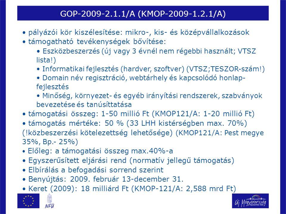 GOP-2009-2.1.1/A (KMOP-2009-1.2.1/A) • pályázói kör kiszélesítése: mikro-, kis- és középvállalkozások • támogatható tevékenységek bővítése: • Eszközbeszerzés (új vagy 3 évnél nem régebbi használt; VTSZ lista!) • Informatikai fejlesztés (hardver, szoftver) (VTSZ;TESZOR-szám!) • Domain név regisztráció, webtárhely és kapcsolódó honlap- fejlesztés • Minőség, környezet- és egyéb irányítási rendszerek, szabványok bevezetése és tanúsíttatása • támogatási összeg: 1-50 millió Ft (KMOP121/A: 1-20 millió Ft) • támogatás mértéke: 50 % (33 LHH kistérségben max.