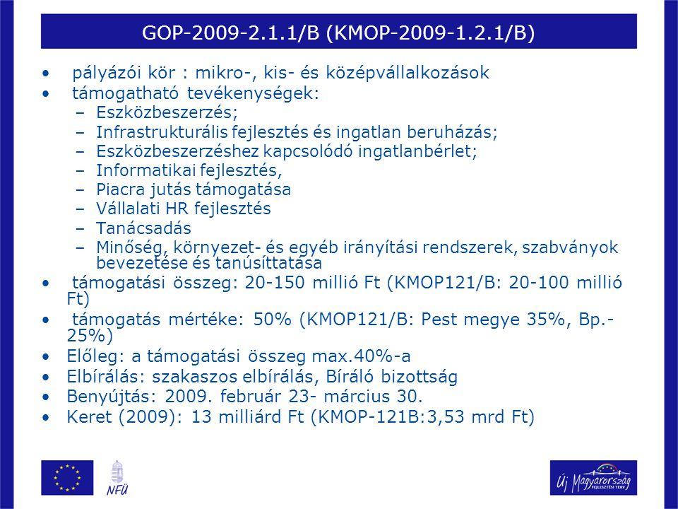 GOP-2009-2.1.1/B (KMOP-2009-1.2.1/B) • pályázói kör : mikro-, kis- és középvállalkozások • támogatható tevékenységek: –Eszközbeszerzés; –Infrastrukturális fejlesztés és ingatlan beruházás; –Eszközbeszerzéshez kapcsolódó ingatlanbérlet; –Informatikai fejlesztés, –Piacra jutás támogatása –Vállalati HR fejlesztés –Tanácsadás –Minőség, környezet- és egyéb irányítási rendszerek, szabványok bevezetése és tanúsíttatása • támogatási összeg: 20-150 millió Ft (KMOP121/B: 20-100 millió Ft) • támogatás mértéke: 50% (KMOP121/B: Pest megye 35%, Bp.- 25%) •Előleg: a támogatási összeg max.40%-a •Elbírálás: szakaszos elbírálás, Bíráló bizottság •Benyújtás: 2009.