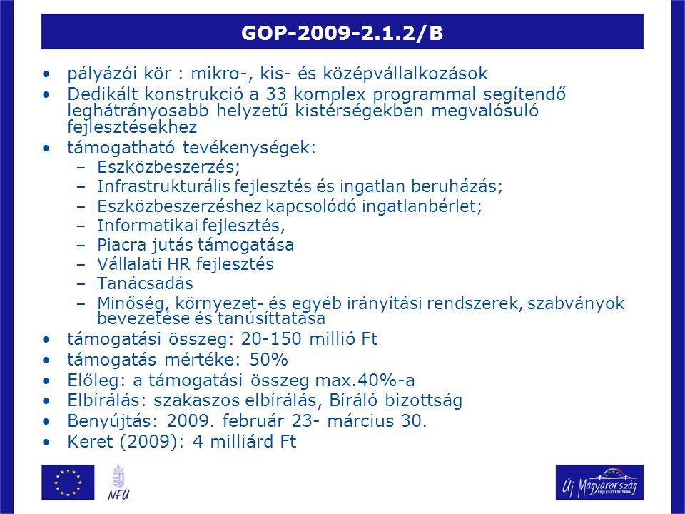 GOP-2009-2.1.2/C •pályázói kör : KKV-k és nagyvállalkozások •Dedikált konstrukció a 33 komplex programmal segítendő kistérségekben megvalósuló fejlesztésekhez • támogatható tevékenységek: –Eszközbeszerzés; –Infrastrukturális fejlesztés és ingatlan beruházás; –Eszközbeszerzéshez kapcsolódó ingatlanbérlet; –Informatikai fejlesztés, –Piacra jutás támogatása –Vállalati HR fejlesztés –Tanácsadás –Minőség, környezet- és egyéb irányítási rendszerek, szabványok bevezetése és tanúsíttatása •támogatási összeg: 150-500 millió Ft •támogatás mértéke: 50% •Elbírálás: szakaszos elbírálás, Bíráló bizottság •Benyújtás: 2009.