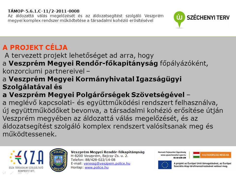A PROJEKT CÉLJA A tervezett projekt lehetőséget ad arra, hogy a Veszprém Megyei Rendőr-főkapitányság főpályázóként, konzorciumi partnereivel – a Veszprém Megyei Kormányhivatal Igazságügyi Szolgálatával és a Veszprém Megyei Polgárőrségek Szövetségével – a meglévő kapcsolati- és együttműködési rendszert felhasználva, új együttműködőket bevonva, a társadalmi kohézió erősítése útján Veszprém megyében az áldozattá válás megelőzését, és az áldozatsegítést szolgáló komplex rendszert valósítsanak meg és működtessenek.