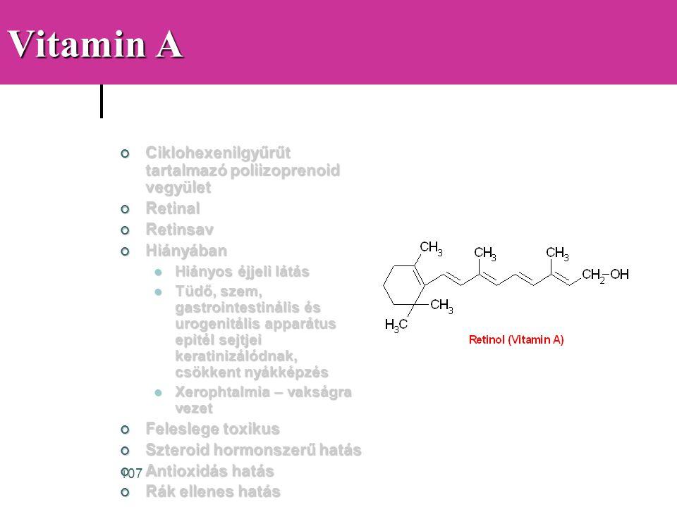 107 Vitamin A Ciklohexenilgyűrűt tartalmazó poliizoprenoid vegyület RetinalRetinsavHiányában  Hiányos éjjeli látás  Tüdő, szem, gastrointestinális é