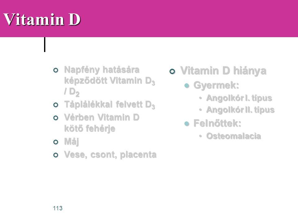 113 Vitamin D Napfény hatására képződött Vitamin D 3 / D 2 Táplálékkal felvett D 3 Vérben Vitamin D kötő fehérje Máj Vese, csont, placenta Vitamin D h
