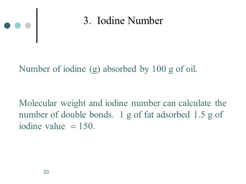 20 3. Iodine Number Number of iodine (g) absorbed by 100 g of oil. Molecular weight and iodine number can calculate the number of double bonds. 1 g of