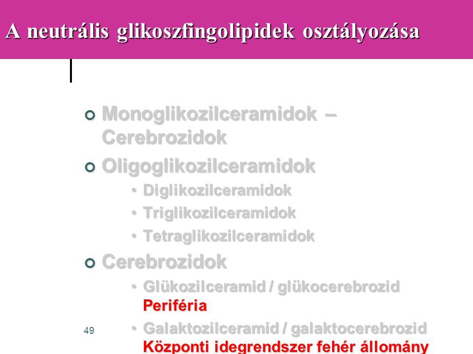 49 A neutrális glikoszfingolipidek osztályozása Monoglikozilceramidok – Cerebrozidok Oligoglikozilceramidok •Diglikozilceramidok •Triglikozilceramidok