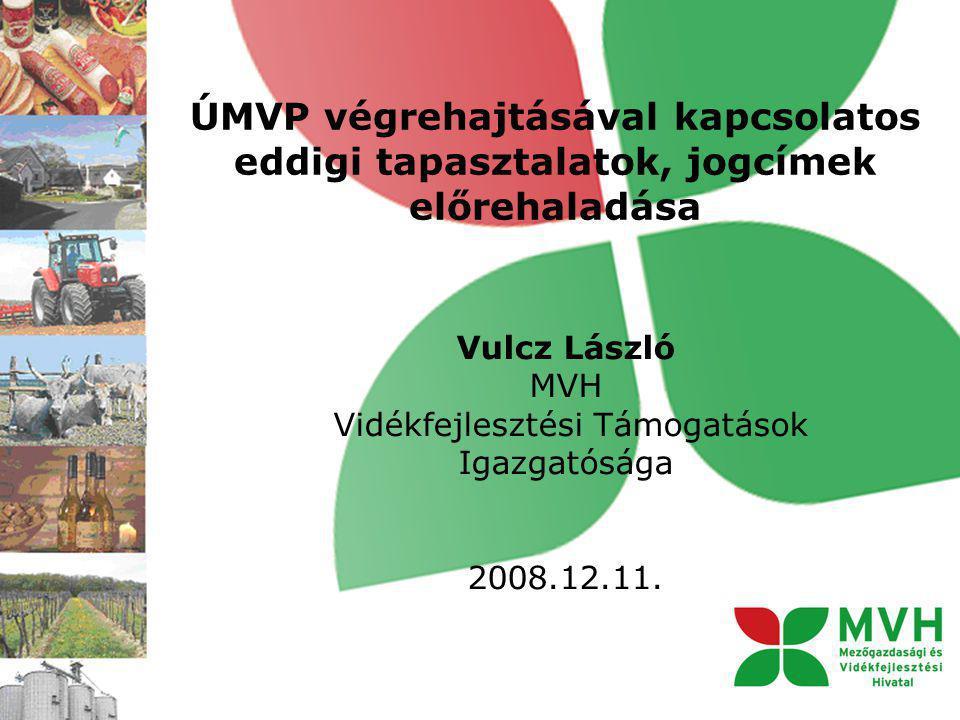 ÚMVP végrehajtásával kapcsolatos eddigi tapasztalatok, jogcímek előrehaladása Vulcz László MVH Vidékfejlesztési Támogatások Igazgatósága 2008.12.11.