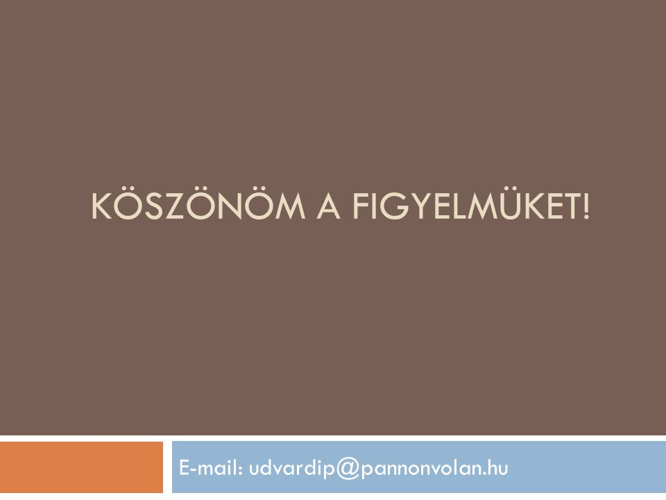 KÖSZÖNÖM A FIGYELMÜKET! E-mail: udvardip@pannonvolan.hu