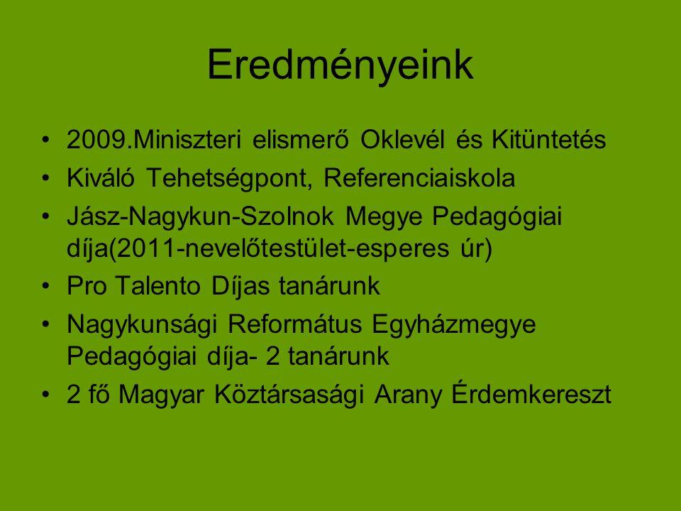 Eredményeink •2009.Miniszteri elismerő Oklevél és Kitüntetés •Kiváló Tehetségpont, Referenciaiskola •Jász-Nagykun-Szolnok Megye Pedagógiai díja(2011-n