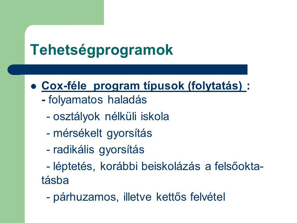 Tehetségprogramok  Cox-féle program típusok (folytatás) : - folyamatos haladás - osztályok nélküli iskola - mérsékelt gyorsítás - radikális gyorsítás
