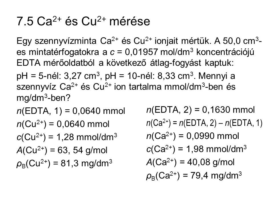 7.5 Ca 2+ és Cu 2+ mérése Egy szennyvízminta Ca 2+ és Cu 2+ ionjait mértük. A 50,0 cm 3 - es mintatérfogatokra a c = 0,01957 mol/dm 3 koncentrációjú E