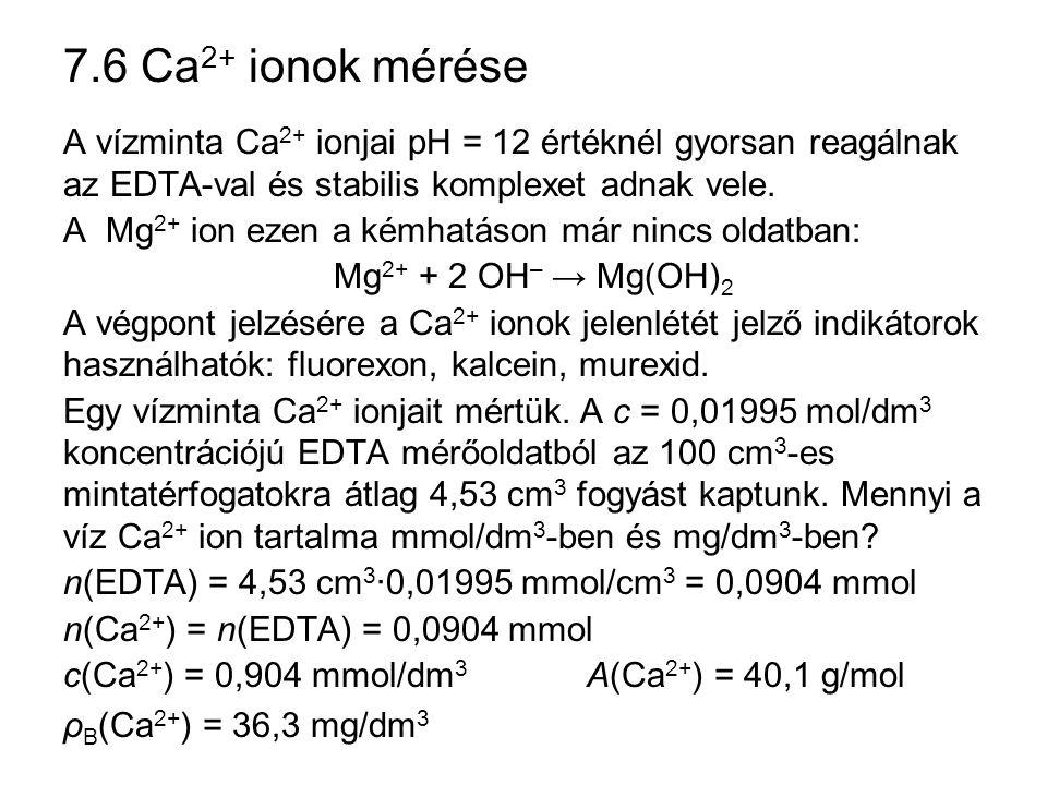 7.6 Ca 2+ ionok mérése A vízminta Ca 2+ ionjai pH = 12 értéknél gyorsan reagálnak az EDTA-val és stabilis komplexet adnak vele. A Mg 2+ ion ezen a kém