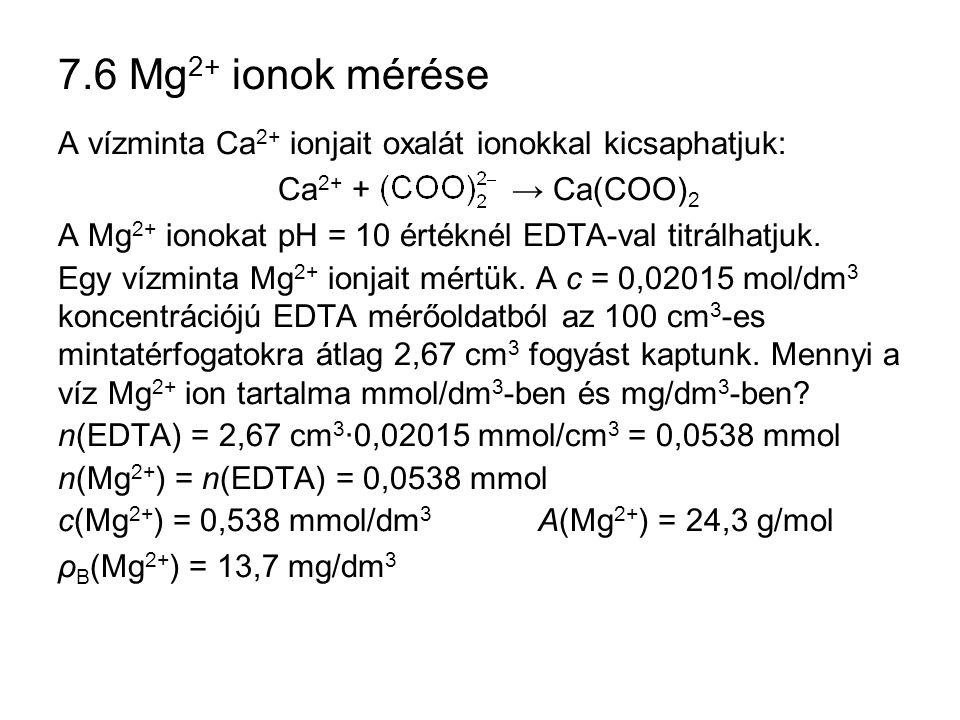 7.6 Mg 2+ ionok mérése A vízminta Ca 2+ ionjait oxalát ionokkal kicsaphatjuk: Ca 2+ + → Ca(COO) 2 A Mg 2+ ionokat pH = 10 értéknél EDTA-val titrálhatj