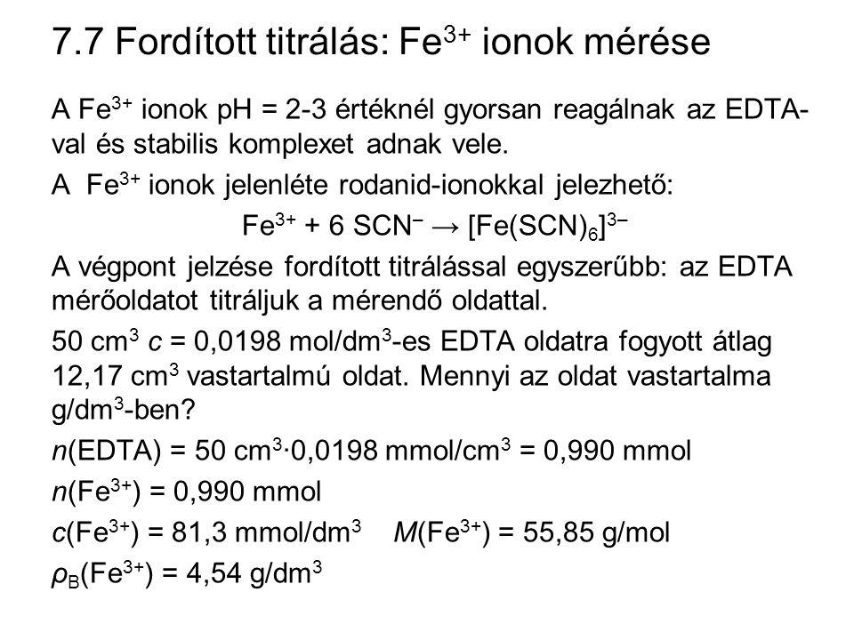 7.7 Fordított titrálás: Fe 3+ ionok mérése A Fe 3+ ionok pH = 2-3 értéknél gyorsan reagálnak az EDTA- val és stabilis komplexet adnak vele. A Fe 3+ io