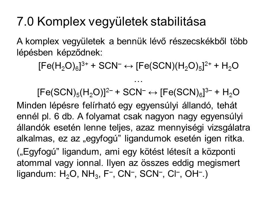 7.0 Komplex vegyületek stabilitása A komplex vegyületek a bennük lévő részecskékből több lépésben képződnek: [Fe(H 2 O) 6 ] 3+ + SCN – ↔ [Fe(SCN)(H 2