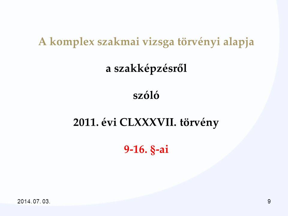 A komplex szakmai vizsga törvényi alapja a szakképzésről szóló 2011. évi CLXXXVII. törvény 9-16. §-ai 2014. 07. 03.9