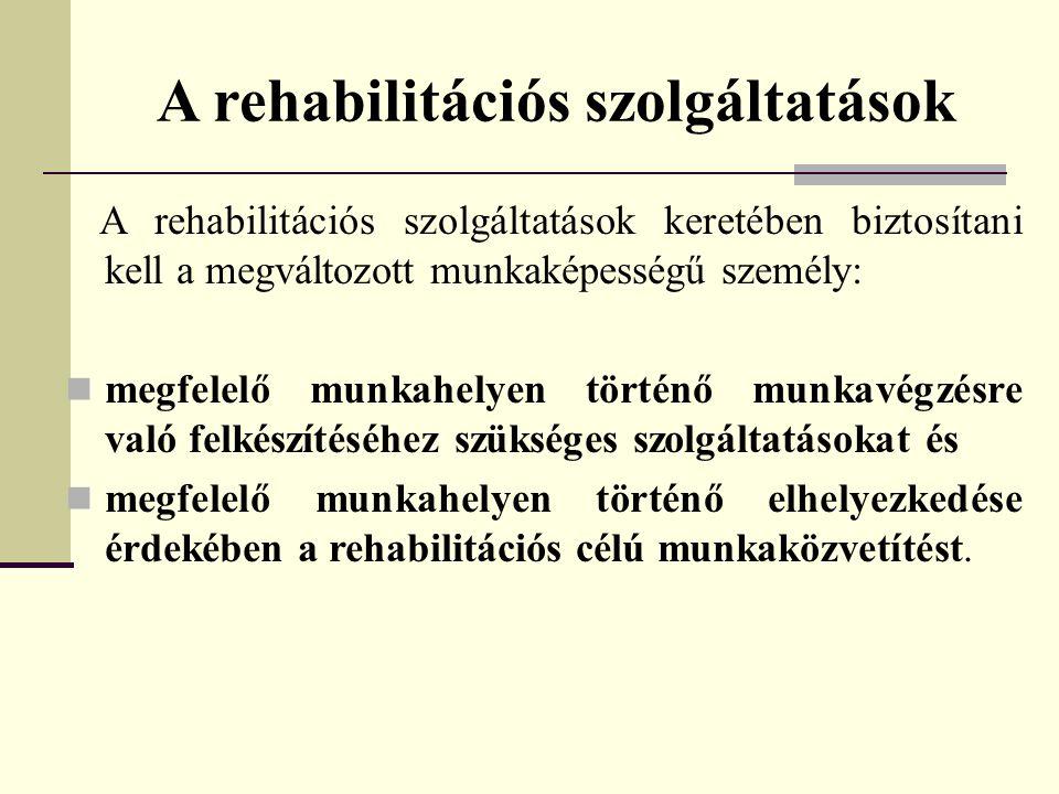A rehabilitációs szolgáltatások A rehabilitációs szolgáltatások keretében biztosítani kell a megváltozott munkaképességű személy:  megfelelő munkahel