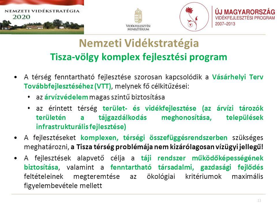 Nemzeti Vidékstratégia Tisza-völgy komplex fejlesztési program •A térség fenntartható fejlesztése szorosan kapcsolódik a Vásárhelyi Terv Továbbfejlesztéséhez (VTT), melynek fő célkitűzései: • az árvízvédelem magas szintű biztosítása • az érintett térség terület- és vidékfejlesztése (az árvízi tározók területén a tájgazdálkodás meghonosítása, települések infrastrukturális fejlesztése) •A fejlesztéseket komplexen, térségi összefüggésrendszerben szükséges meghatározni, a Tisza térség problémája nem kizárólagosan vízügyi jellegű.