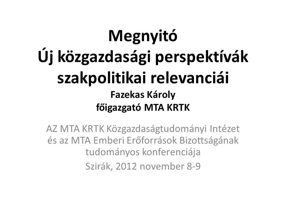 Megnyitó Új közgazdasági perspektívák szakpolitikai relevanciái Fazekas Károly főigazgató MTA KRTK AZ MTA KRTK Közgazdaságtudományi Intézet és az MTA Emberi Erőforrások Bizottságának tudományos konferenciája Szirák, 2012 november 8-9