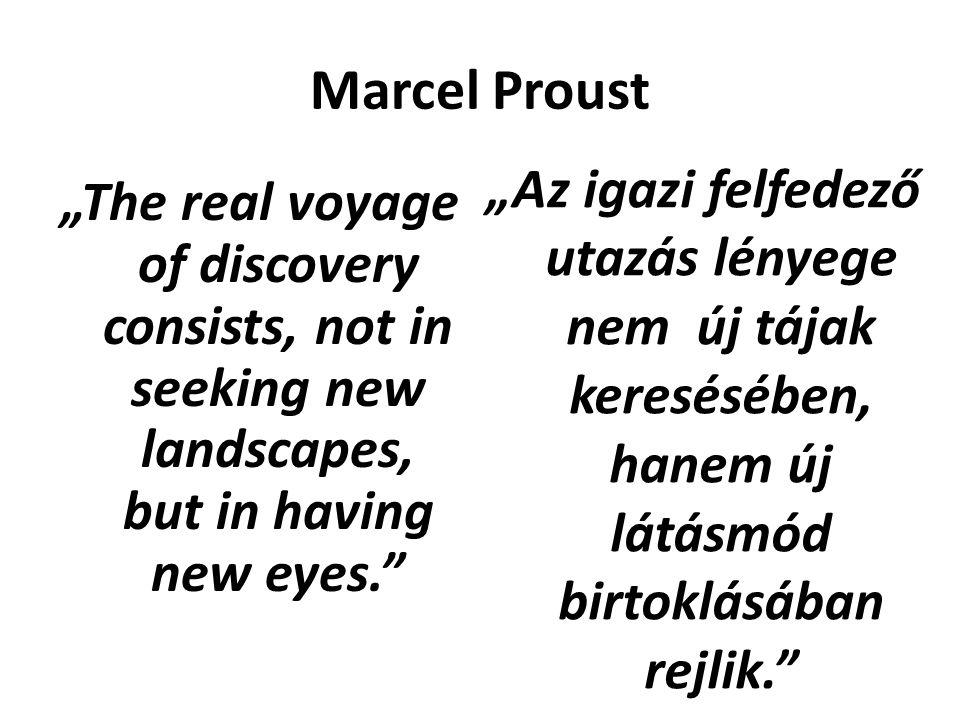 """Marcel Proust """"The real voyage of discovery consists, not in seeking new landscapes, but in having new eyes. """"Az igazi felfedező utazás lényege nem új tájak keresésében, hanem új látásmód birtoklásában rejlik."""