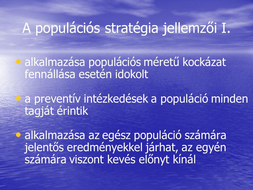 A populációs stratégia jellemzői I. • • alkalmazása populációs méretű kockázat fennállása esetén idokolt • • a preventív intézkedések a populáció mind