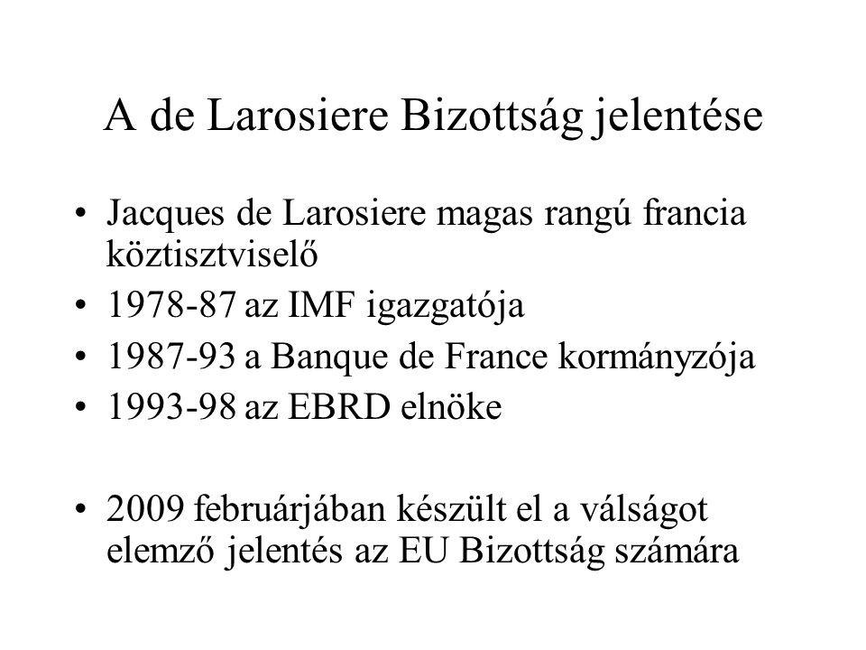 A de Larosiere Bizottság jelentése •Jacques de Larosiere magas rangú francia köztisztviselő •1978-87 az IMF igazgatója •1987-93 a Banque de France kormányzója •1993-98 az EBRD elnöke •2009 februárjában készült el a válságot elemző jelentés az EU Bizottság számára
