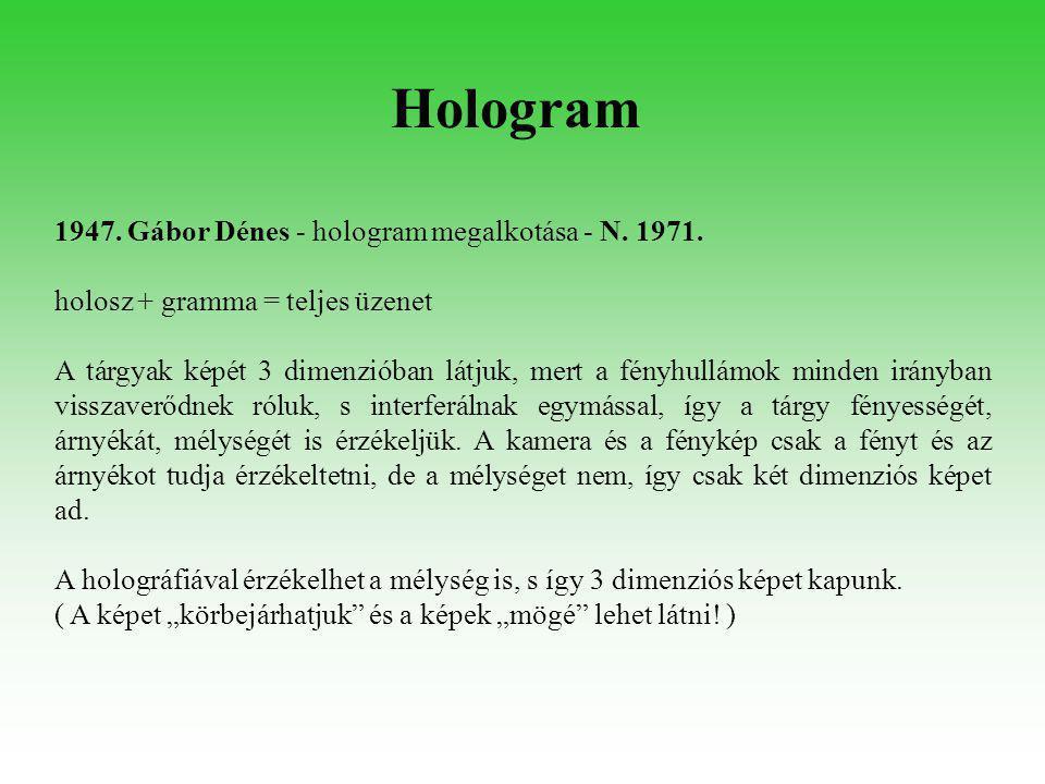 1947. Gábor Dénes - hologram megalkotása - N. 1971. holosz + gramma = teljes üzenet A tárgyak képét 3 dimenzióban látjuk, mert a fényhullámok minden i