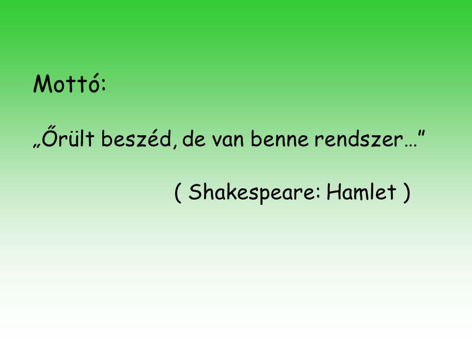 """Mottó: """"Őrült beszéd, de van benne rendszer…"""" ( Shakespeare: Hamlet )"""