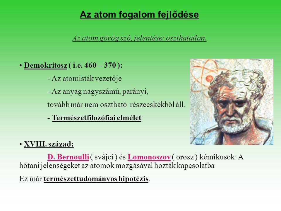 Az atom fogalom fejlődése Az atom görög szó, jelentése: oszthatatlan. • Demokritosz ( i.e. 460 – 370 ): - Az atomisták vezetője - Az anyag nagyszámú,