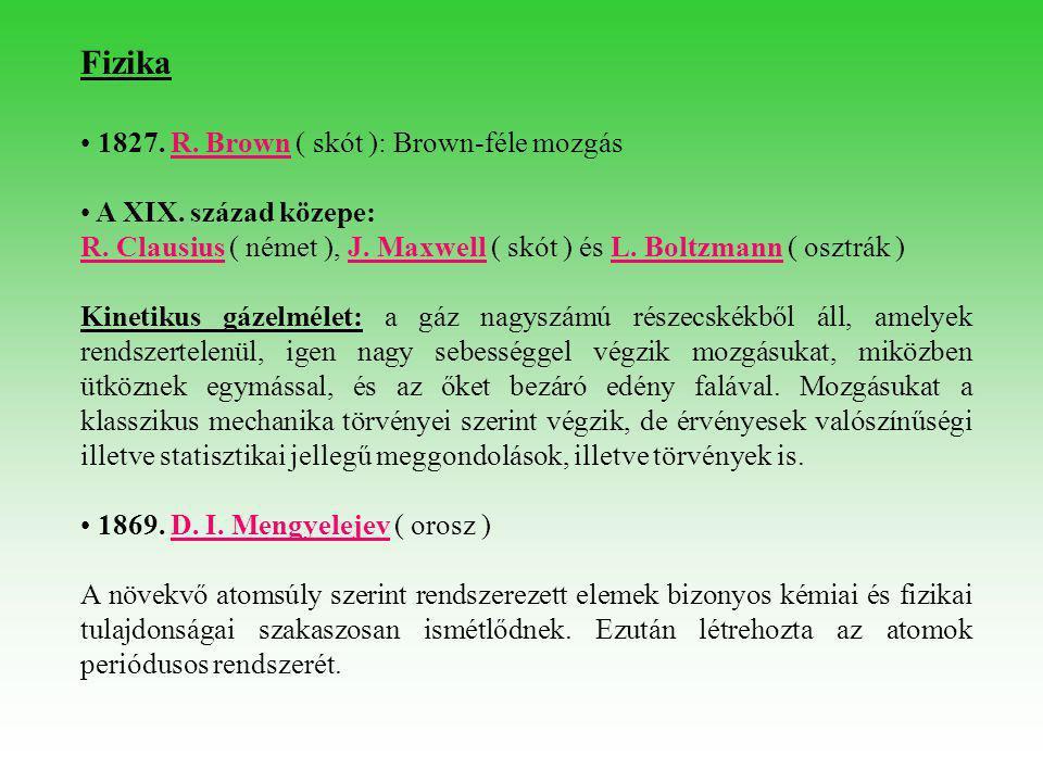 Fizika • 1827. R. Brown ( skót ): Brown-féle mozgásR. Brown • A XIX. század közepe: R. ClausiusR. Clausius ( német ), J. Maxwell ( skót ) és L. Boltzm