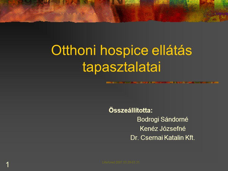 1 Otthoni hospice ellátás tapasztalatai Összeállította: Bodrogi Sándorné Kenéz Józsefné Dr. Csernai Katalin Kft. Lillafüred 2007.03.29-03.31.