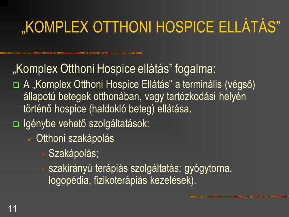 """11 """"KOMPLEX OTTHONI HOSPICE ELLÁTÁS"""" """"Komplex Otthoni Hospice ellátás"""" fogalma:  A """"Komplex Otthoni Hospice Ellátás"""" a terminális (végső) állapotú be"""
