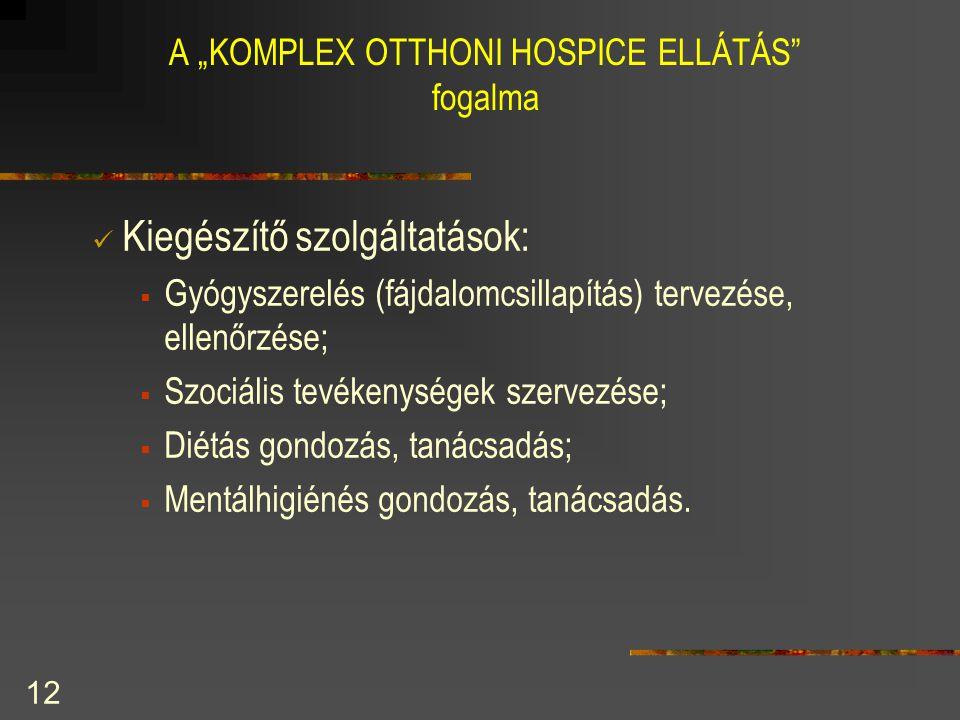"""12 A """"KOMPLEX OTTHONI HOSPICE ELLÁTÁS"""" fogalma  Kiegészítő szolgáltatások:  Gyógyszerelés (fájdalomcsillapítás) tervezése, ellenőrzése;  Szociális"""
