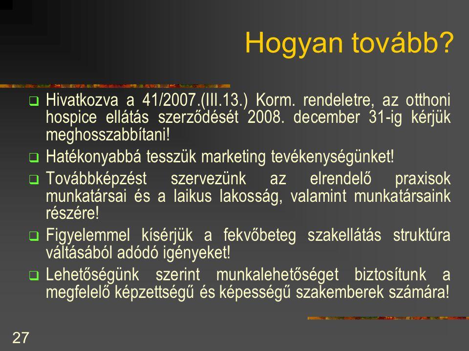 27 Hogyan tovább?  Hivatkozva a 41/2007.(III.13.) Korm. rendeletre, az otthoni hospice ellátás szerződését 2008. december 31-ig kérjük meghosszabbíta
