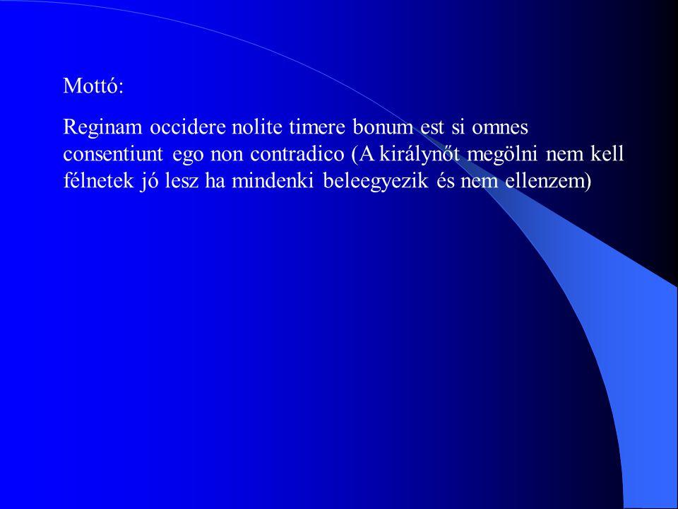 Mottó: Reginam occidere nolite timere bonum est si omnes consentiunt ego non contradico (A királynőt megölni nem kell félnetek jó lesz ha mindenki beleegyezik és nem ellenzem)