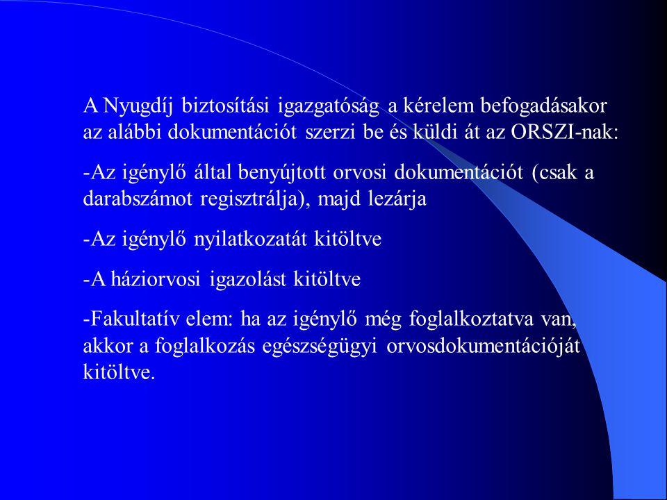 A Nyugdíj biztosítási igazgatóság a kérelem befogadásakor az alábbi dokumentációt szerzi be és küldi át az ORSZI-nak: -Az igénylő által benyújtott orvosi dokumentációt (csak a darabszámot regisztrálja), majd lezárja -Az igénylő nyilatkozatát kitöltve -A háziorvosi igazolást kitöltve -Fakultatív elem: ha az igénylő még foglalkoztatva van, akkor a foglalkozás egészségügyi orvosdokumentációját kitöltve.
