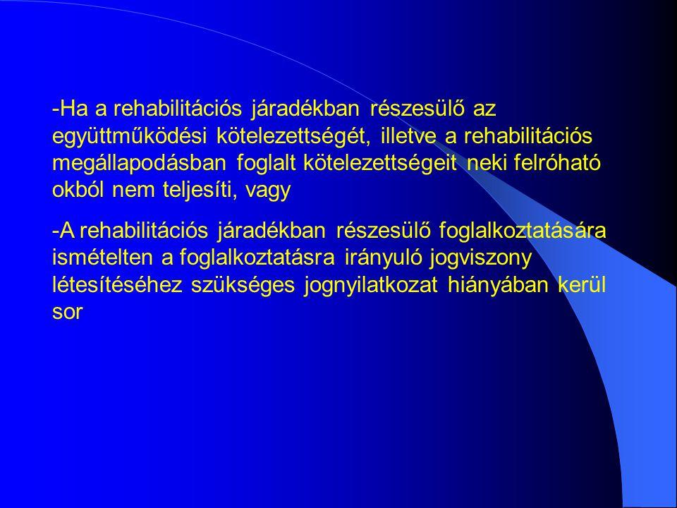 -Ha a rehabilitációs járadékban részesülő az együttműködési kötelezettségét, illetve a rehabilitációs megállapodásban foglalt kötelezettségeit neki felróható okból nem teljesíti, vagy -A rehabilitációs járadékban részesülő foglalkoztatására ismételten a foglalkoztatásra irányuló jogviszony létesítéséhez szükséges jognyilatkozat hiányában kerül sor