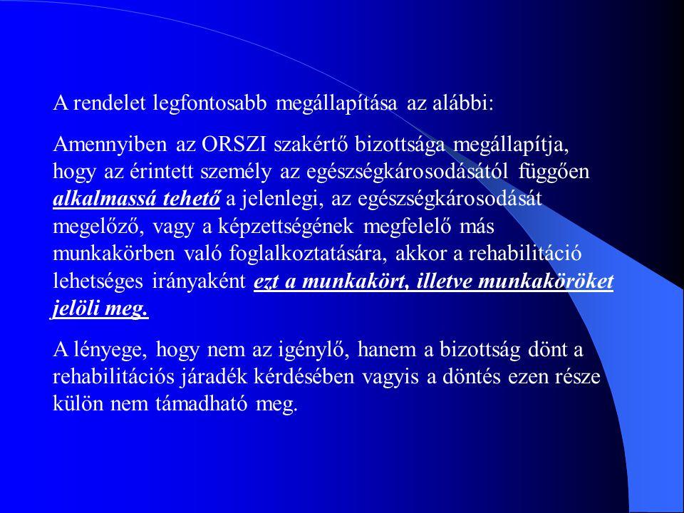 A rendelet legfontosabb megállapítása az alábbi: Amennyiben az ORSZI szakértő bizottsága megállapítja, hogy az érintett személy az egészségkárosodásától függően alkalmassá tehető a jelenlegi, az egészségkárosodását megelőző, vagy a képzettségének megfelelő más munkakörben való foglalkoztatására, akkor a rehabilitáció lehetséges irányaként ezt a munkakört, illetve munkaköröket jelöli meg.