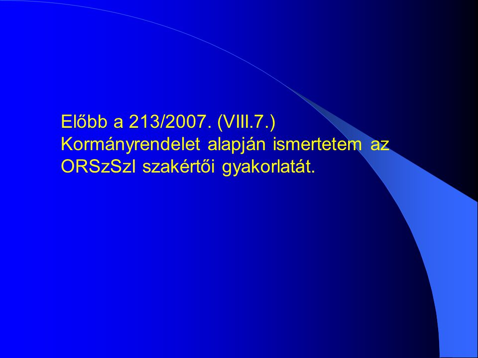 Előbb a 213/2007. (VIII.7.) Kormányrendelet alapján ismertetem az ORSzSzI szakértői gyakorlatát.