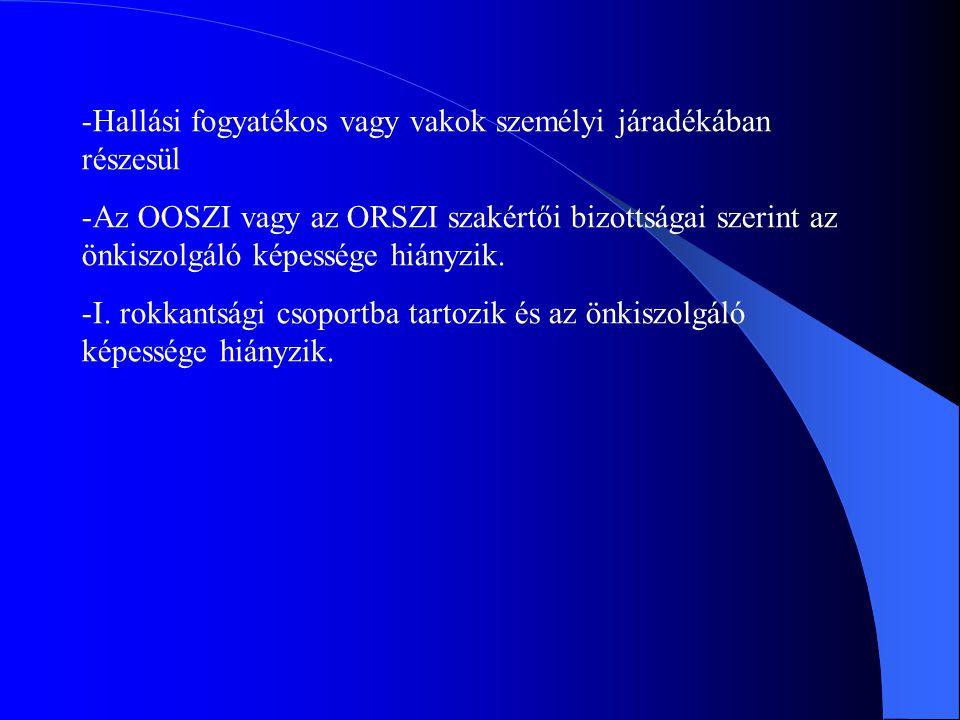 -Hallási fogyatékos vagy vakok személyi járadékában részesül -Az OOSZI vagy az ORSZI szakértői bizottságai szerint az önkiszolgáló képessége hiányzik.