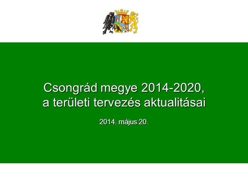 Csongrád megye 2014-2020, a területi tervezés aktualitásai 2014. május 20.