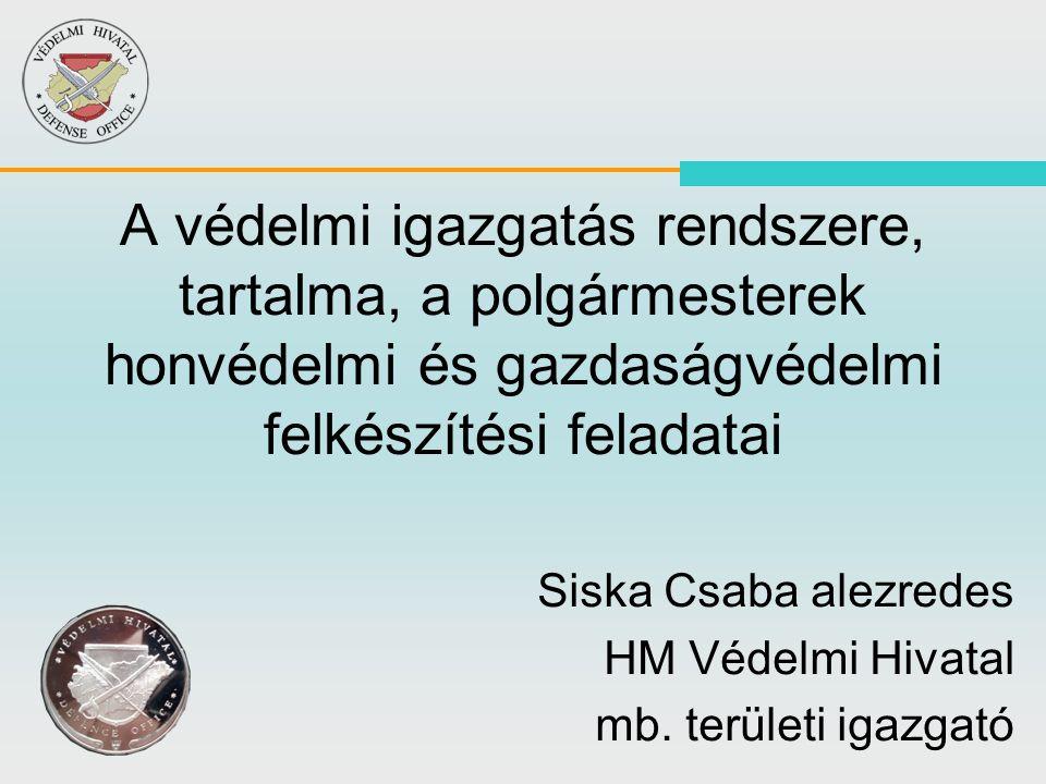 A védelmi igazgatás rendszere, tartalma, a polgármesterek honvédelmi és gazdaságvédelmi felkészítési feladatai Siska Csaba alezredes HM Védelmi Hivata