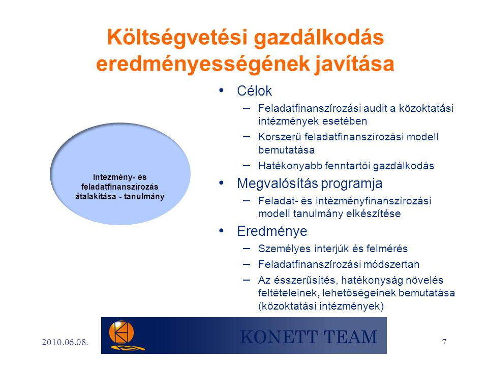 7 Költségvetési gazdálkodás eredményességének javítása • Célok – Feladatfinanszírozási audit a közoktatási intézmények esetében – Korszerű feladatfinanszírozási modell bemutatása – Hatékonyabb fenntartói gazdálkodás • Megvalósítás programja – Feladat- és intézményfinanszírozási modell tanulmány elkészítése • Eredménye – Személyes interjúk és felmérés – Feladatfinanszírozási módszertan – Az ésszerűsítés, hatékonyság növelés feltételeinek, lehetőségeinek bemutatása (közoktatási intézmények) 2010.06.08.