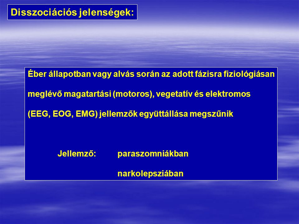 Disszociációs jelenségek: Éber állapotban vagy alvás során az adott fázisra fiziológiásan meglévő magatartási (motoros), vegetatív és elektromos (EEG, EOG, EMG) jellemzők együttállása megszűnik Jellemző:paraszomniákban narkolepsziában