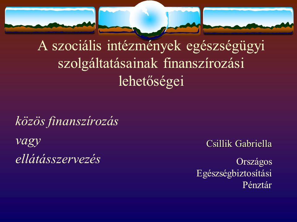 A szociális intézmények egészségügyi szolgáltatásainak finanszírozási lehetőségei közös finanszírozás vagy ellátásszervezés Csillik Gabriella Országos