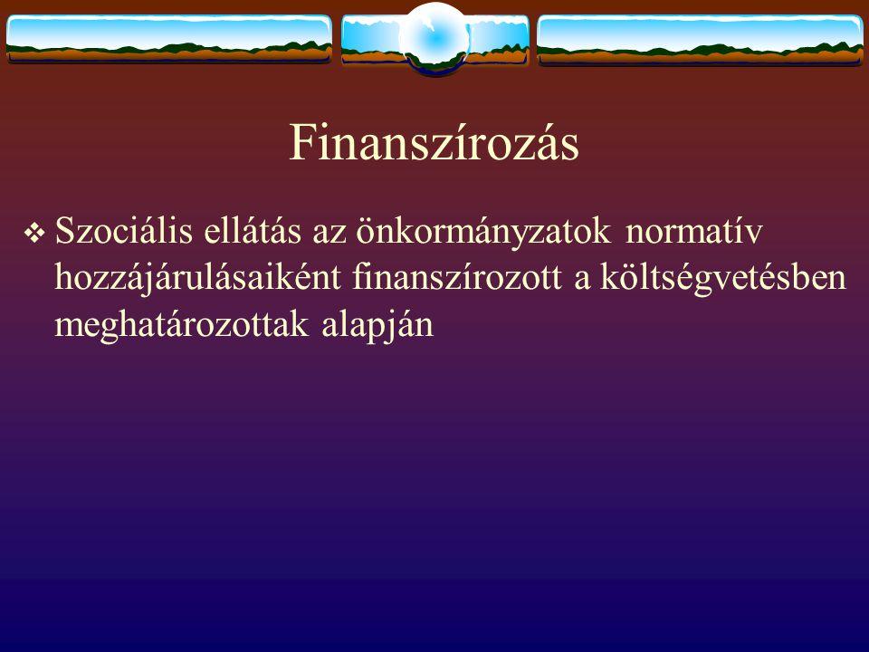 Finanszírozás  Szociális ellátás az önkormányzatok normatív hozzájárulásaiként finanszírozott a költségvetésben meghatározottak alapján