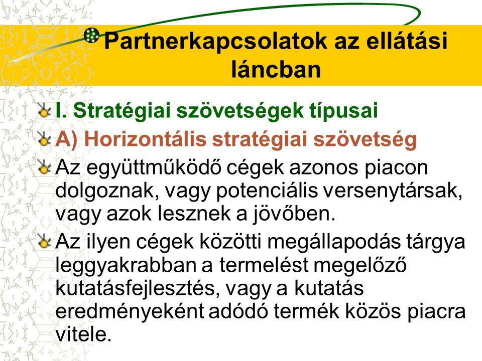 Partnerkapcsolatok az ellátási láncban I. Stratégiai szövetségek típusai A) Horizontális stratégiai szövetség Az együttműködő cégek azonos piacon dolg