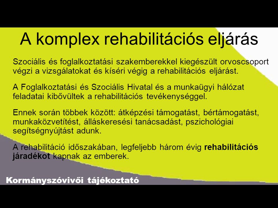 Kormányszóvivői tájékoztató A komplex rehabilitációs eljárás Szociális és foglalkoztatási szakemberekkel kiegészült orvoscsoport végzi a vizsgálatokat