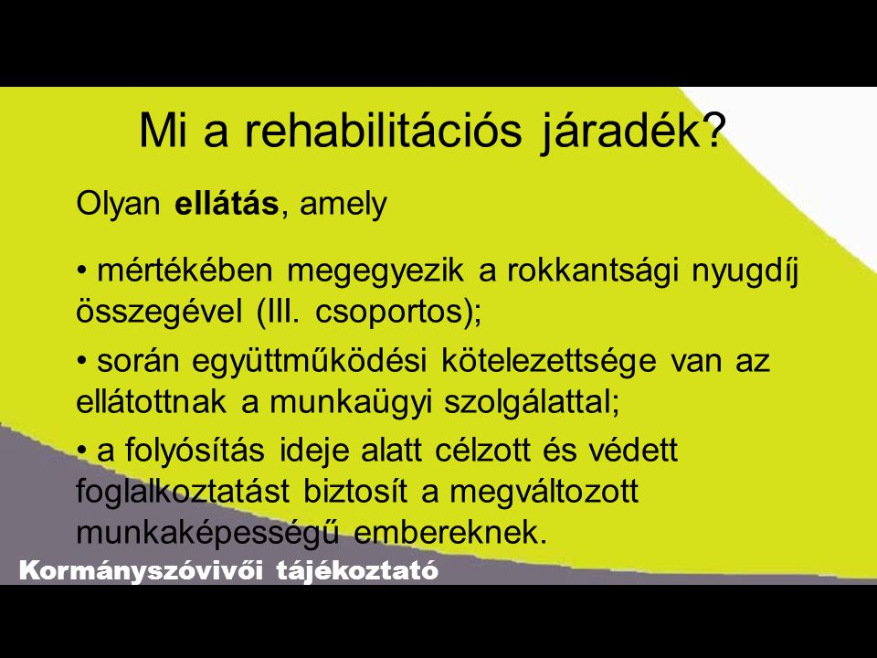 Kormányszóvivői tájékoztató Mi a rehabilitációs járadék? Olyan ellátás, amely • mértékében megegyezik a rokkantsági nyugdíj összegével (III. csoportos